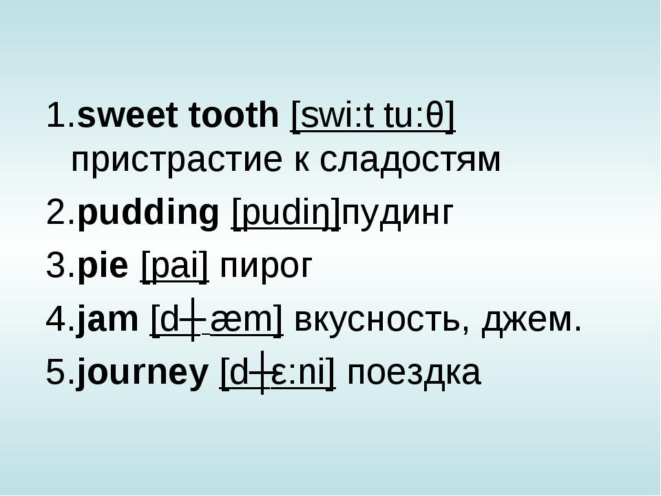 1.sweet tooth [swi:t tu:θ] пристрастие к сладостям 2.pudding [pudiŋ]пудинг 3....