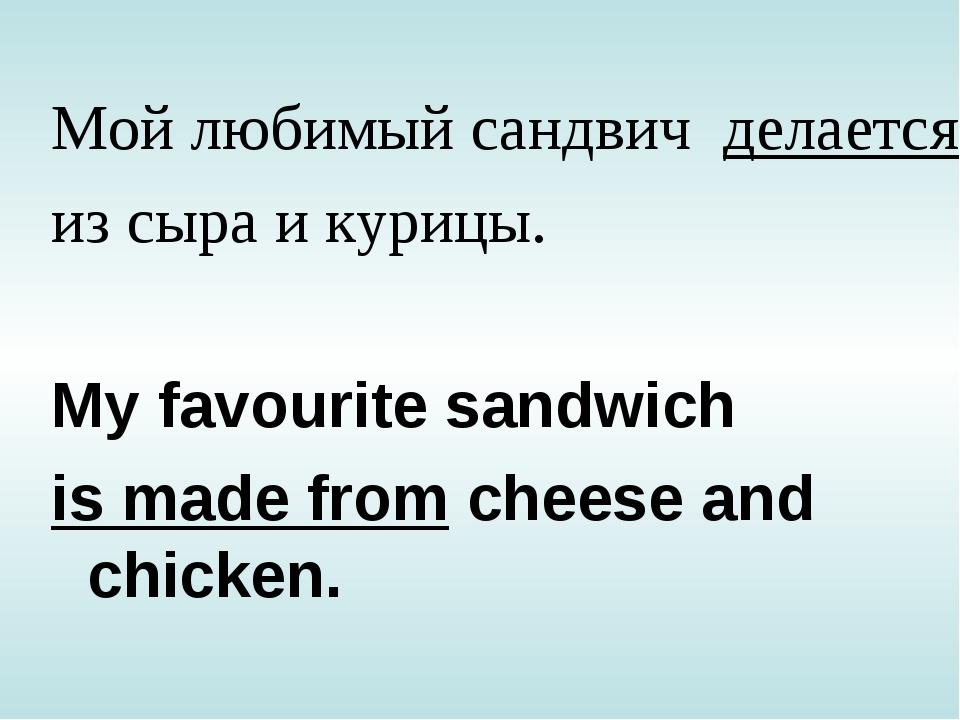 Мой любимый сандвич делается из сыра и курицы. My favourite sandwich is made...