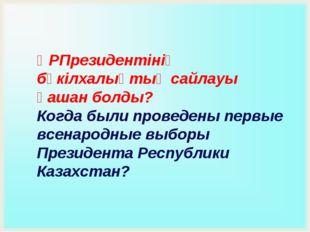 ҚРПрезидентінің бүкілхалықтық сайлауы қашан болды? Когда были проведены первы