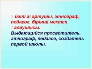 Әйгілі ағартушы, этнограф, педагог, бірінші мектеп қалаушысы. Выдающийся прос