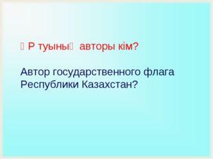 ҚР туының авторы кім? Автор государственного флага Республики Казахстан?