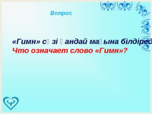 «Гимн» сөзі қандай мағына білдіреді? Что означает слово «Гимн»? Вопрос