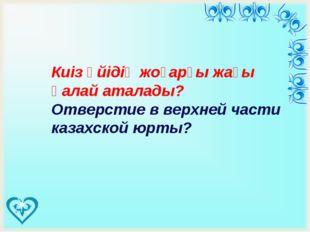 Киіз үйідің жоғарғы жағы қалай аталады? Отверстие в верхней части казахской