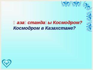 Қазақстандағы Космодром? Космодром в Казахстане?