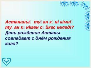 Астананың туған күні кімнің туған күнімен сәйкес келеді? День рождение Аста
