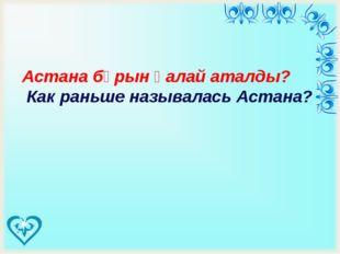 Астана бұрын қалай аталды? Как раньше называлась Астана?