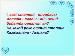 Қазақстанның елордасы Астана қаласы қай өзеннің бойында орналасқан? На како