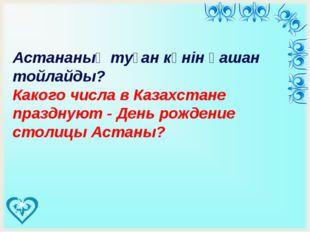 Астананың туған күнін қашан тойлайды? Какого числа в Казахстане празднуют -