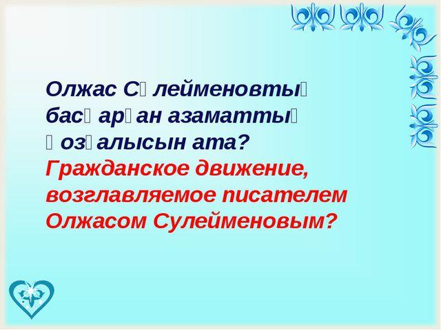 Олжас Сүлейменовтың басқарған азаматтық қозғалысын ата? Гражданское движени...