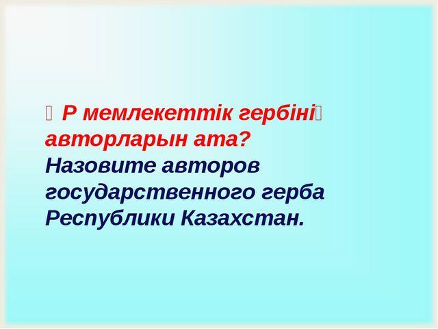 ҚР мемлекеттік гербінің авторларын ата? Назовите авторов государственного гер...