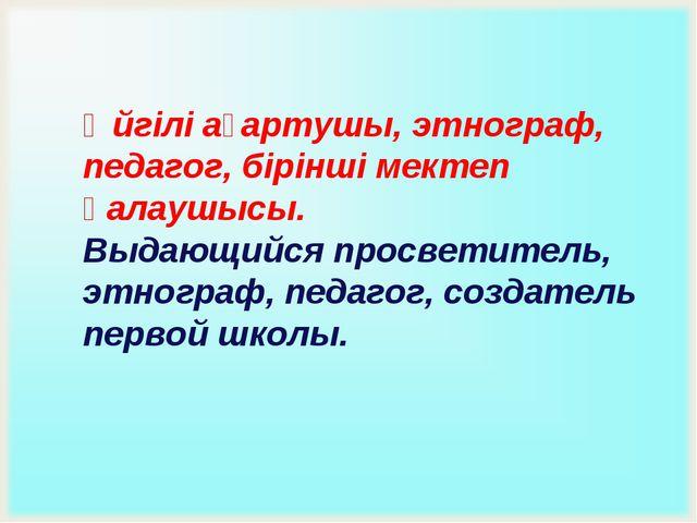 Әйгілі ағартушы, этнограф, педагог, бірінші мектеп қалаушысы. Выдающийся прос...