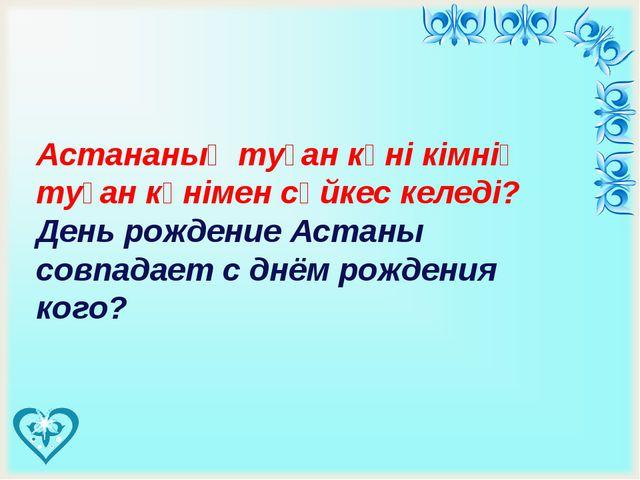 Астананың туған күні кімнің туған күнімен сәйкес келеді? День рождение Аста...