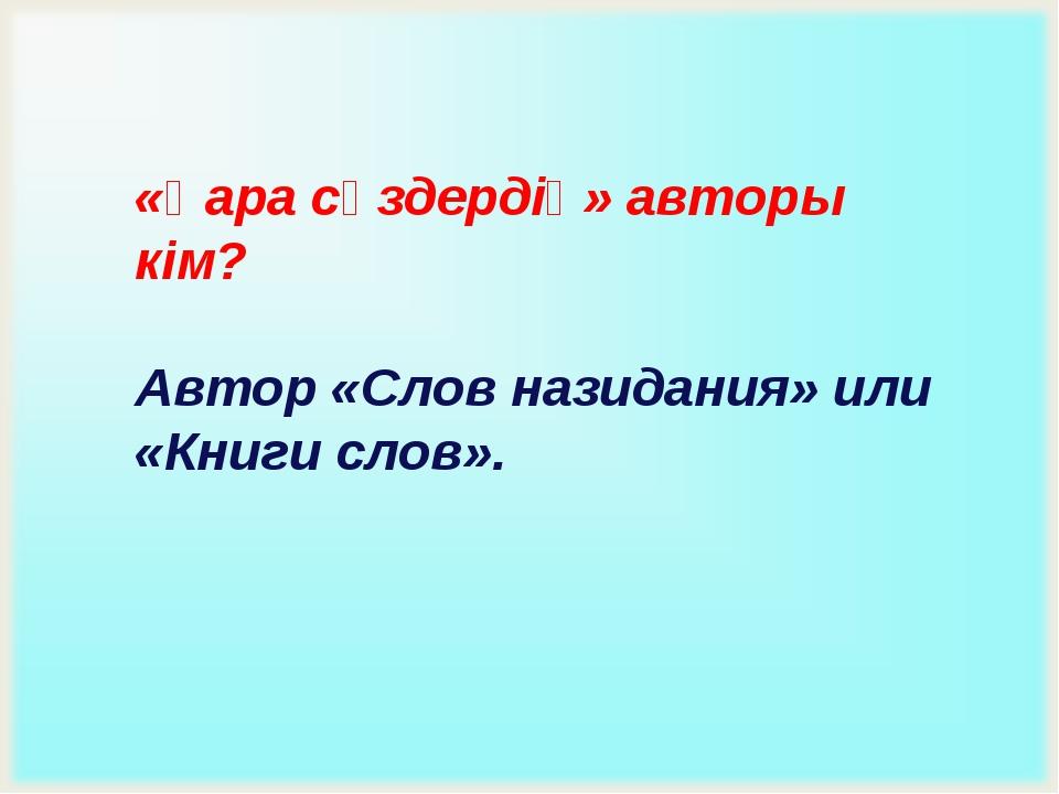 «Қара сөздердің» авторы кім? Автор «Слов назидания» или «Книги слов».