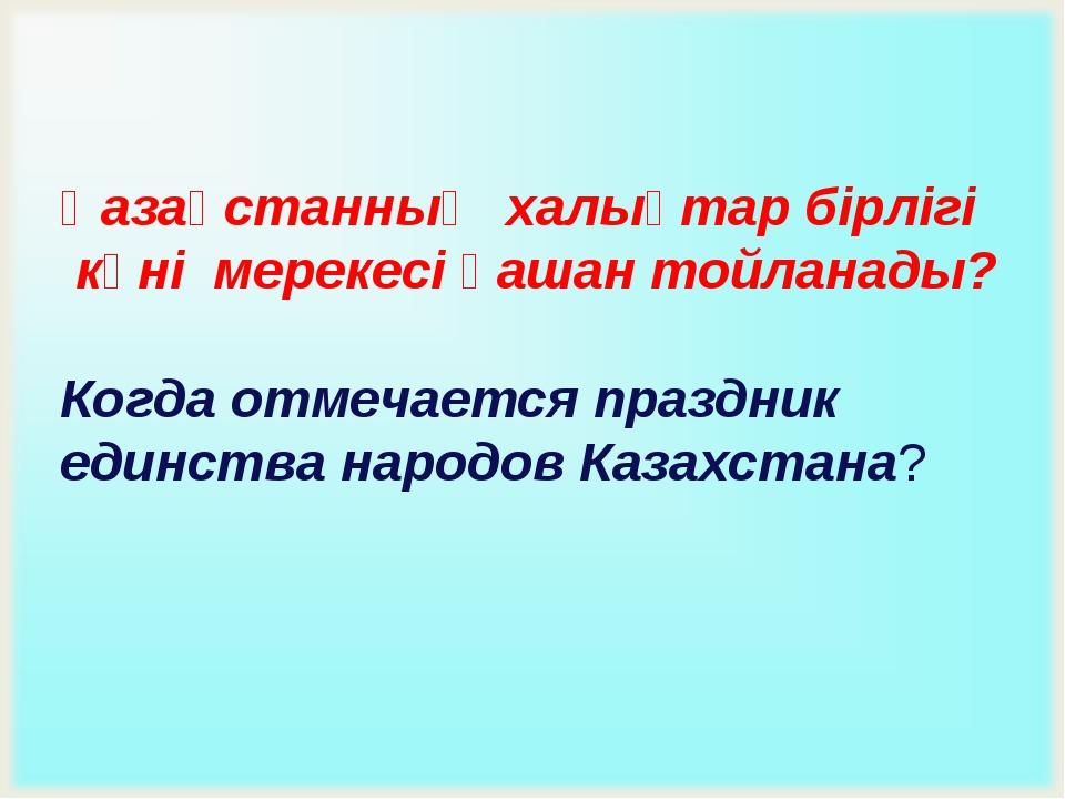 Қазақстанның халықтар бірлігі күні мерекесі қашан тойланады? Когда отмечается...