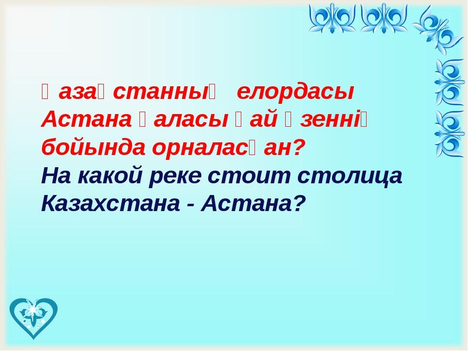 Қазақстанның елордасы Астана қаласы қай өзеннің бойында орналасқан? На како...