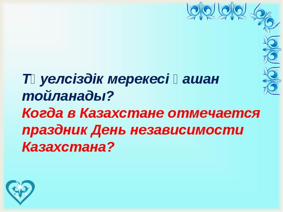 Тәуелсіздік мерекесі қашан тойланады? Когда в Казахстане отмечается праздник...