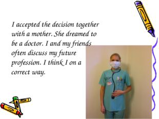 I accepted the decision together with a mother. She dreamed to be a doctor. I