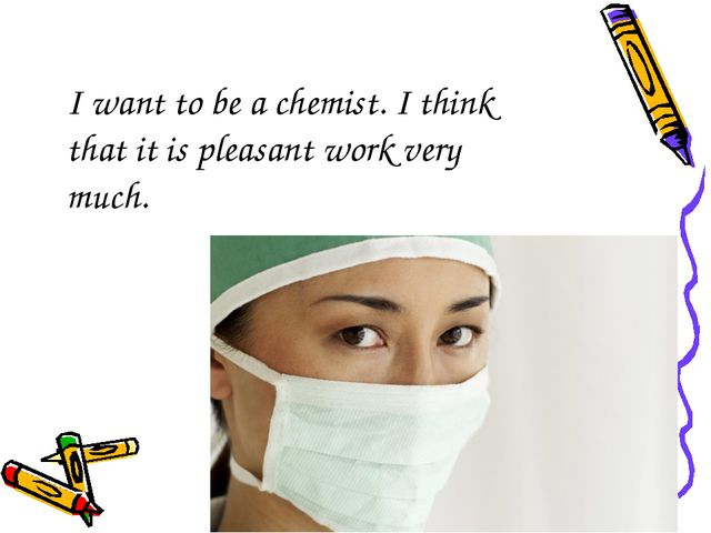I want to be a chemist. I think that it is pleasant work very much.