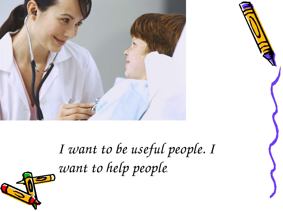 I want to be useful people. I want to help people.
