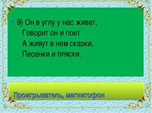 9) Он в углу у нас живет, Говорит он и поет А живут в нем сказки, Песенки и