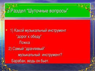 """3.Раздел """"Шуточные вопросы"""" 1) Какой музыкальный инструмент """"дорог к обеду"""""""