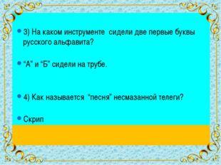 """3) На каком инструменте сидели две первые буквы русского альфавита? """"А"""" и """"Б"""