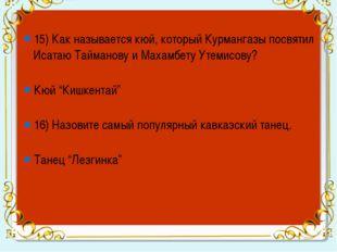 15) Как называется кюй, который Курмангазы посвятил Исатаю Тайманову и Махам