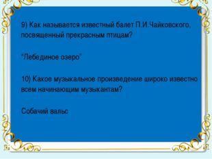 9) Как называется известный балет П.И.Чайковского, посвященный прекрасным пт
