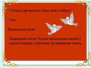 11) Какие две веселые птицы жили у бабуси? Гуси Музыкальная пауза Подведение