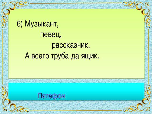 6) Музыкант, певец, рассказчик, А всего труба да ящик. *