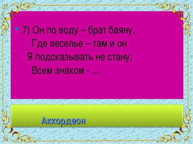 7) Он по воду – брат баяну, Где веселье – там и он Я подсказывать не стану,...