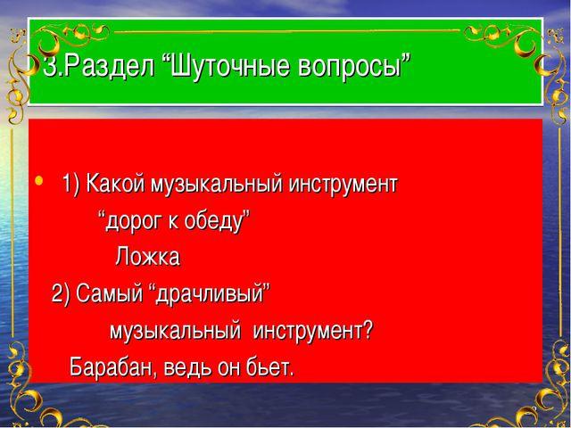 """3.Раздел """"Шуточные вопросы"""" 1) Какой музыкальный инструмент """"дорог к обеду""""..."""