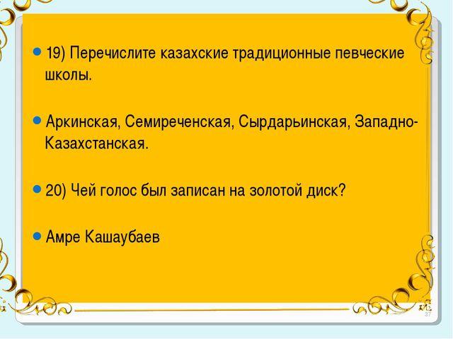 19) Перечислите казахские традиционные певческие школы. Аркинская, Семиречен...