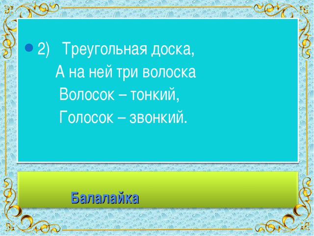 2) Треугольная доска, А на ней три волоска Волосок – тонкий, Голосок – звонк...