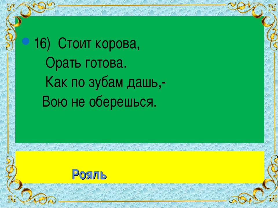 Рояль 16) Стоит корова, Орать готова. Как по зубам дашь,- Вою не оберешься. *