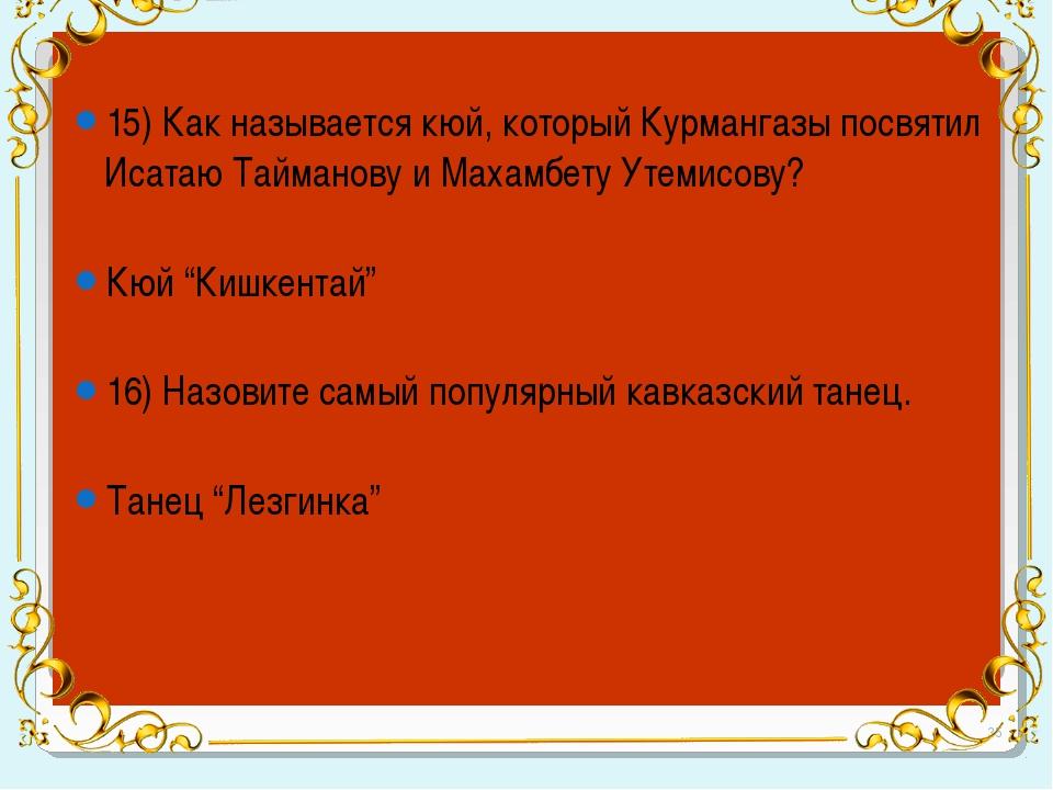 15) Как называется кюй, который Курмангазы посвятил Исатаю Тайманову и Махам...