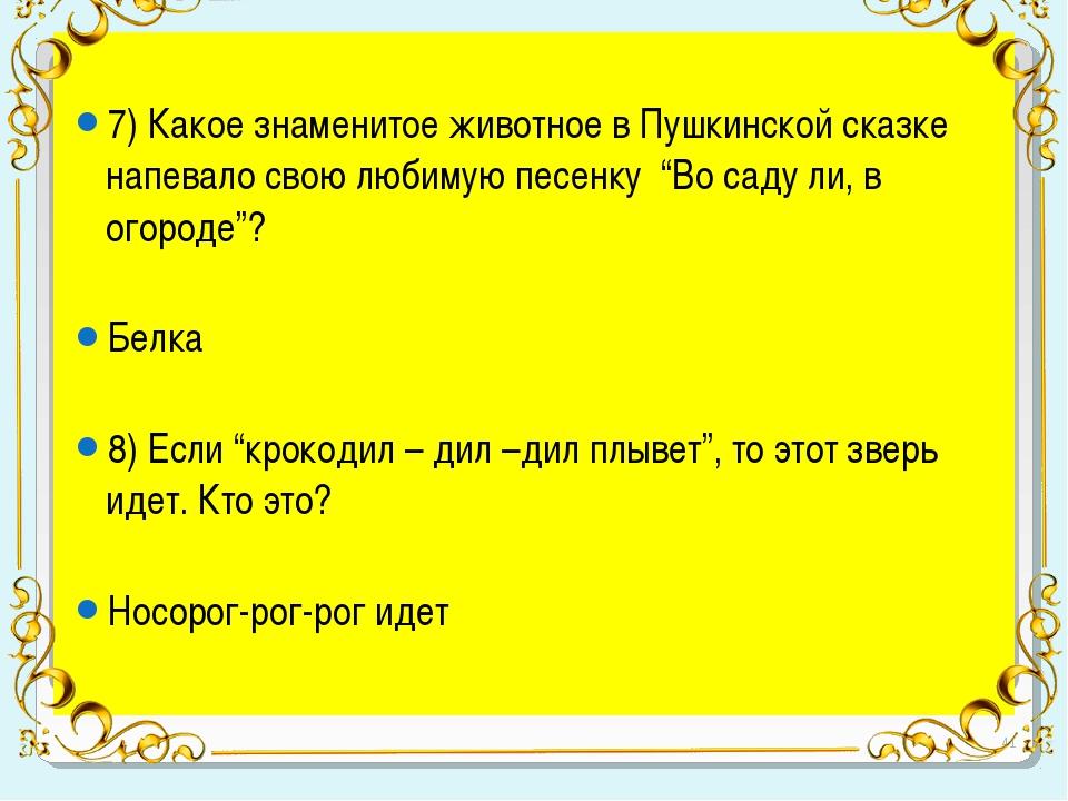 7) Какое знаменитое животное в Пушкинской сказке напевало свою любимую песен...