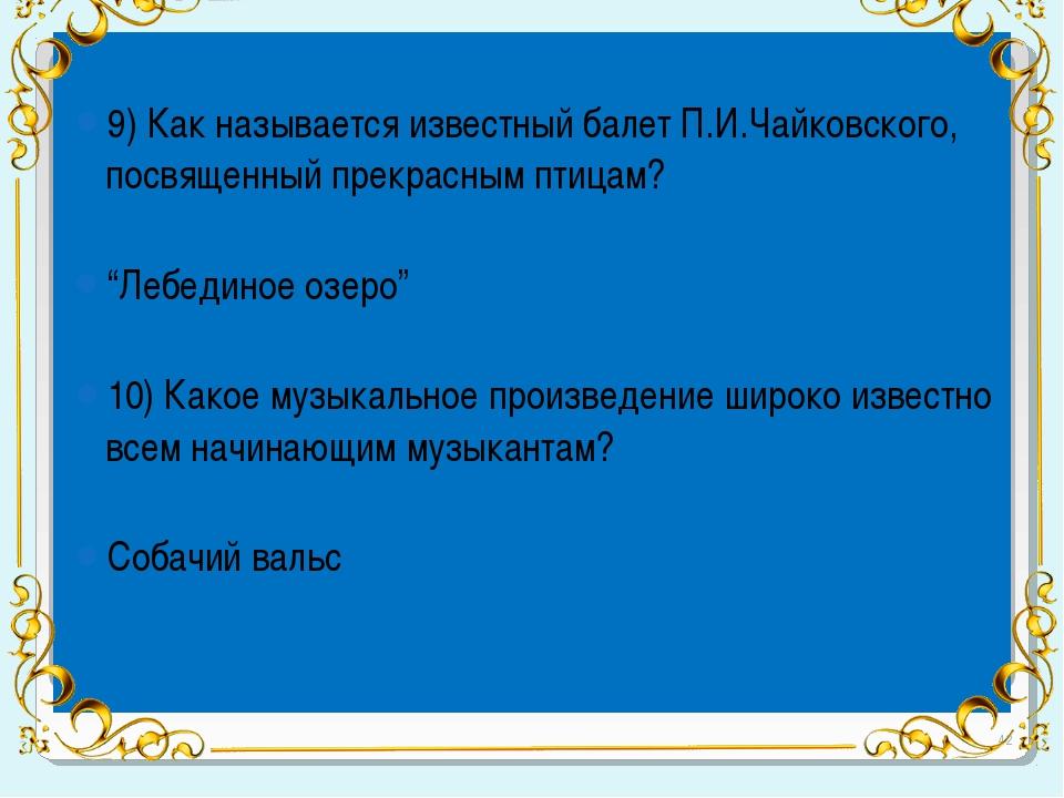 9) Как называется известный балет П.И.Чайковского, посвященный прекрасным пт...