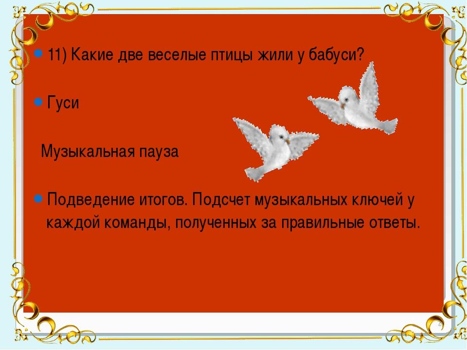 11) Какие две веселые птицы жили у бабуси? Гуси Музыкальная пауза Подведение...