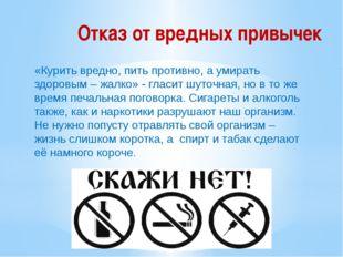 Отказ от вредных привычек «Курить вредно, пить противно, а умирать здоровым –