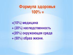 Формула здоровья 100% = +(10%) медицина + (20%) наследственность +(20%) окруж