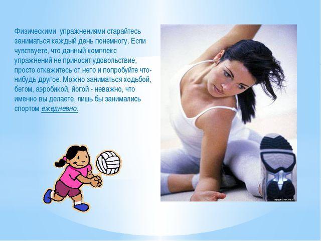Физическими упражнениями старайтесь заниматься каждый день понемногу. Если чу...