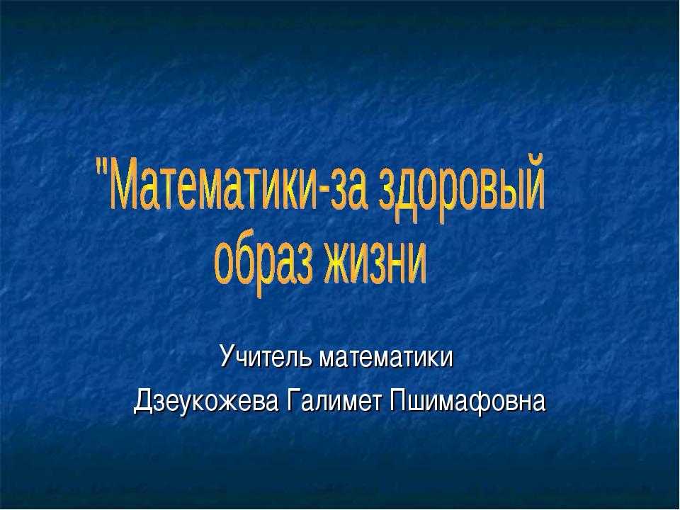 Учитель математики Дзеукожева Галимет Пшимафовна