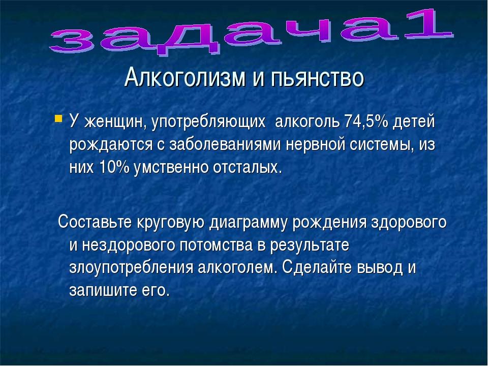 Алкоголизм и пьянство У женщин, употребляющих алкоголь 74,5% детей рождаются...