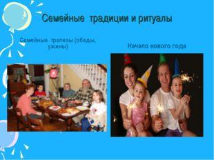Семейные традиции и ритуалы Семейные трапезы (обеды, ужины) Начало нового г