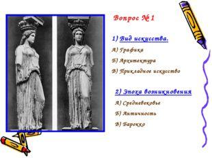 Вопрос № 1 Вид искусства. А) Графика Б) Архитектура В) Прикладное искусство 2