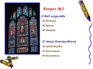 Вопрос № 2 1) Вид искусства А) Мозаика Б) Фреска В) Витраж 2) Эпоха возникнов