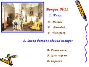 Вопрос № 22 1. Жанр: А. Дизайн Б. Бытовой В. Интерьер 2. Эпоха возникновения