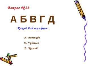 А Б В Г Д Вопрос № 23 Какой вид шрифта: А. Антиква Б. Гротеск В. Курсив