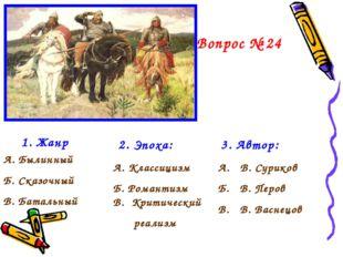 Вопрос № 24 1. Жанр А. Былинный Б. Сказочный В. Батальный 2. Эпоха: А. Класси